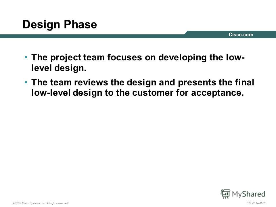 © 2005 Cisco Systems, Inc. All rights reserved. CSI v2.115-20 Design Phase The project team focuses on developing the low- level design. The team reviews the design and presents the final low-level design to the customer for acceptance.