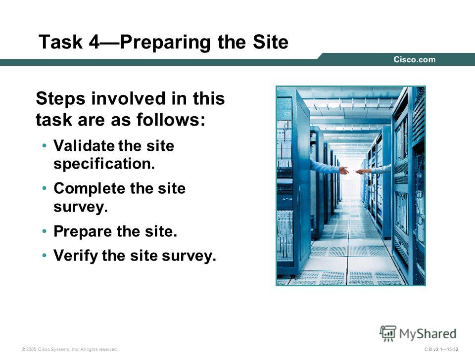 © 2005 Cisco Systems, Inc. All rights reserved. CSI v2.115-32 Task 4Preparing the Site Steps involved in this task are as follows: Validate the site specification. Complete the site survey. Prepare the site. Verify the site survey.