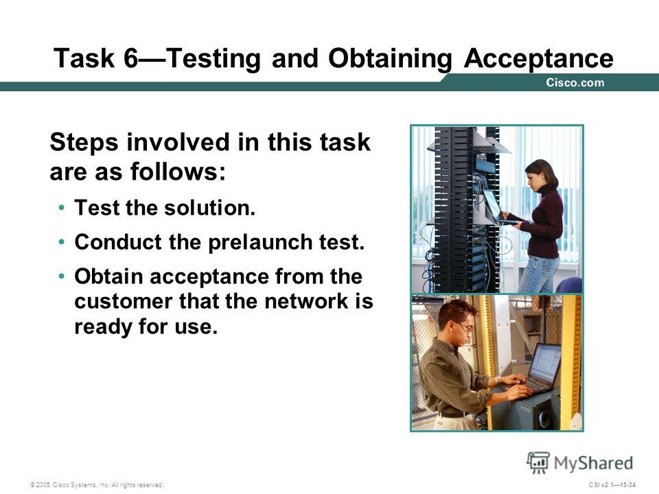 © 2005 Cisco Systems, Inc. All rights reserved. CSI v2.115-34 Task 6Testing and Obtaining Acceptance Steps involved in this task are as follows: Test the solution. Conduct the prelaunch test. Obtain acceptance from the customer that the network is re