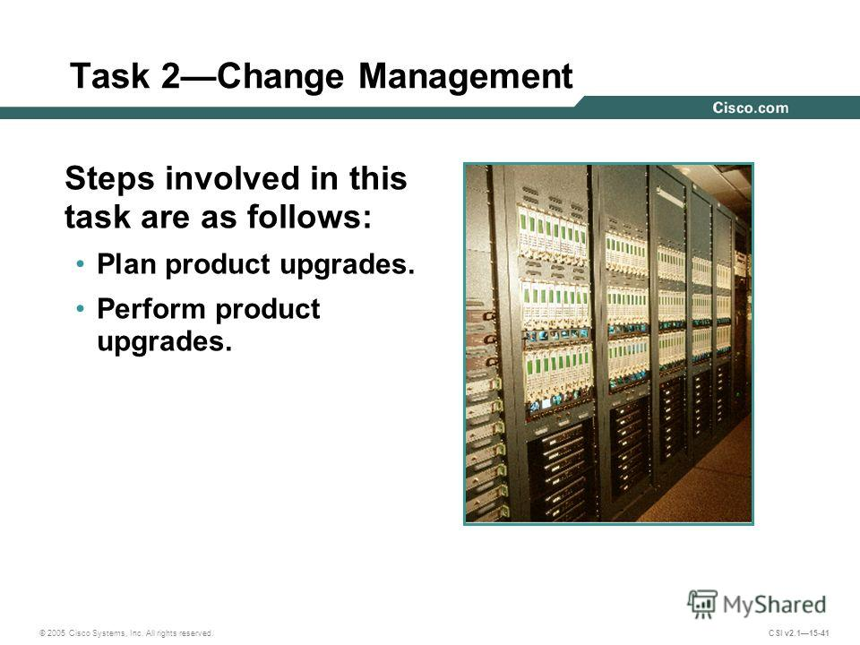 © 2005 Cisco Systems, Inc. All rights reserved. CSI v2.115-41 Task 2Change Management Steps involved in this task are as follows: Plan product upgrades. Perform product upgrades.