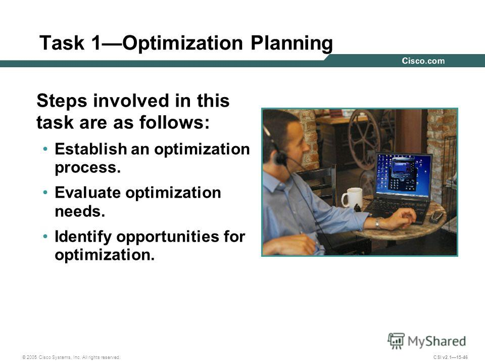 © 2005 Cisco Systems, Inc. All rights reserved. CSI v2.115-46 Task 1Optimization Planning Steps involved in this task are as follows: Establish an optimization process. Evaluate optimization needs. Identify opportunities for optimization.