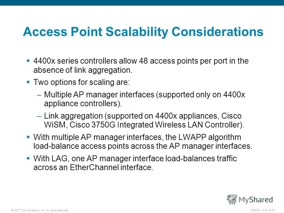 © 2007 Cisco Systems, Inc. All rights reserved.DESGN v2.08-16 Access Point Scalability Considerations 4400x series controllers allow 48 access points per port in the absence of link aggregation. Two options for scaling are: –Multiple AP manager inter