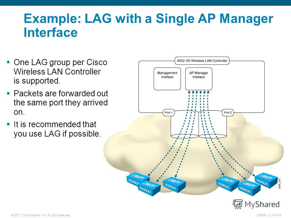 © 2007 Cisco Systems, Inc. All rights reserved.DESGN v2.08-18 Example: LAG with a Single AP Manager Interface One LAG group per Cisco Wireless LAN Controller is supported. Packets are forwarded out the same port they arrived on. It is recommended tha