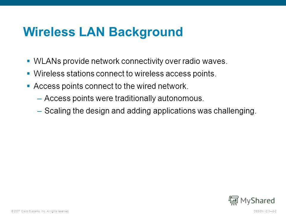 © 2007 Cisco Systems, Inc. All rights reserved.DESGN v2.08-2 Wireless LAN Background WLANs provide network connectivity over radio waves. Wireless stations connect to wireless access points. Access points connect to the wired network. –Access points