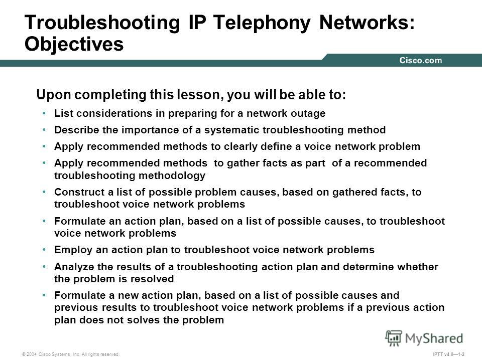 © 2004 Cisco Systems, Inc. All rights reserved. IPTT v4.01-2 Troubleshooting IP Telephony Networks: Objectives Upon completing this lesson, you will be able to: List considerations in preparing for a network outage Describe the importance of a system