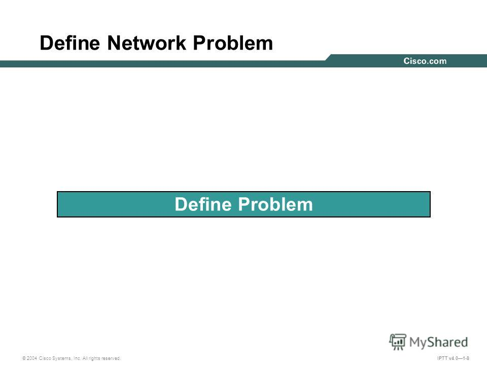 © 2004 Cisco Systems, Inc. All rights reserved. IPTT v4.01-8 Define Network Problem Define Problem