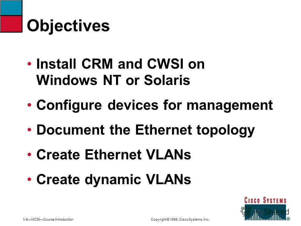 1-5MCSICourse Introduction Copyright © 1998, Cisco Systems, Inc. Install CRM and CWSI on Windows NT or Solaris Configure devices for management Document the Ethernet topology Create Ethernet VLANs Create dynamic VLANs Objectives