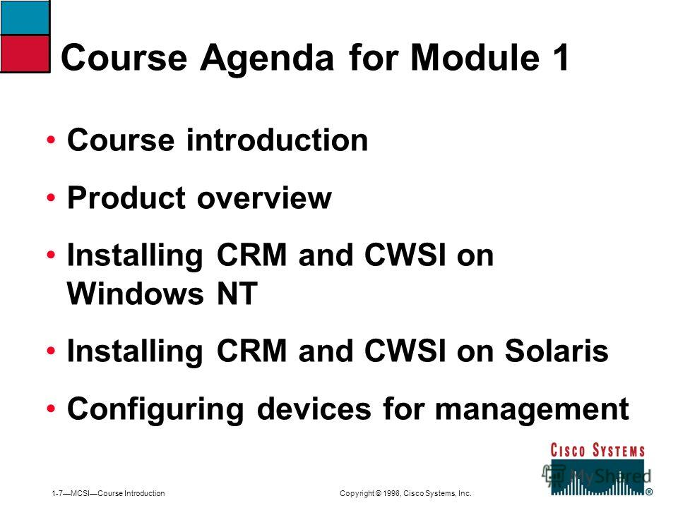 1-7MCSICourse Introduction Copyright © 1998, Cisco Systems, Inc. Course introduction Product overview Installing CRM and CWSI on Windows NT Installing CRM and CWSI on Solaris Configuring devices for management Course Agenda for Module 1