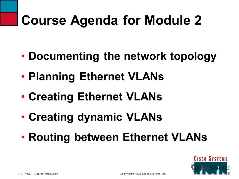1-9MCSICourse Introduction Copyright © 1998, Cisco Systems, Inc. Documenting the network topology Planning Ethernet VLANs Creating Ethernet VLANs Creating dynamic VLANs Routing between Ethernet VLANs Course Agenda for Module 2