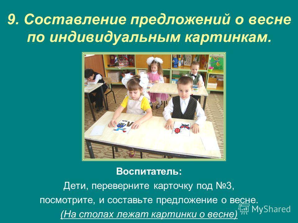 9. Составление предложений о весне по индивидуальным картинкам. Воспитатель: Дети, переверните карточку под 3, посмотрите, и составьте предложение о весне. (На столах лежат картинки о весне)