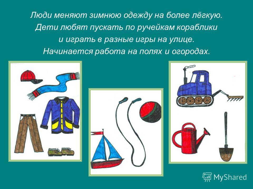 Люди меняют зимнюю одежду на более лёгкую. Дети любят пускать по ручейкам кораблики и играть в разные игры на улице. Начинается работа на полях и огородах.