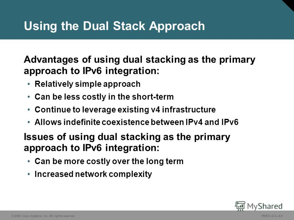 © 2006 Cisco Systems, Inc. All rights reserved.IP6FD v2.06-9 Using the Dual Stack Approach Advantages of using dual stacking as the primary approach to IPv6 integration: Relatively simple approach Can be less costly in the short-term Continue to leve