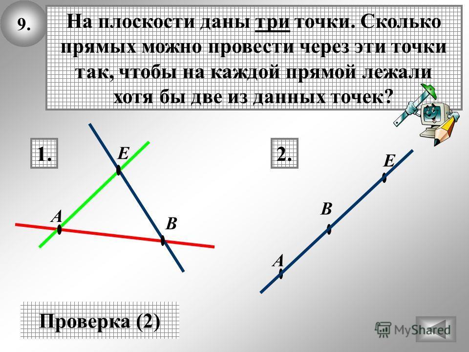 9. Проверка (2) На плоскости даны три точки. Сколько прямых можно провести через эти точки так, чтобы на каждой прямой лежали хотя бы две из данных точек? 1.2. В А Е В А Е