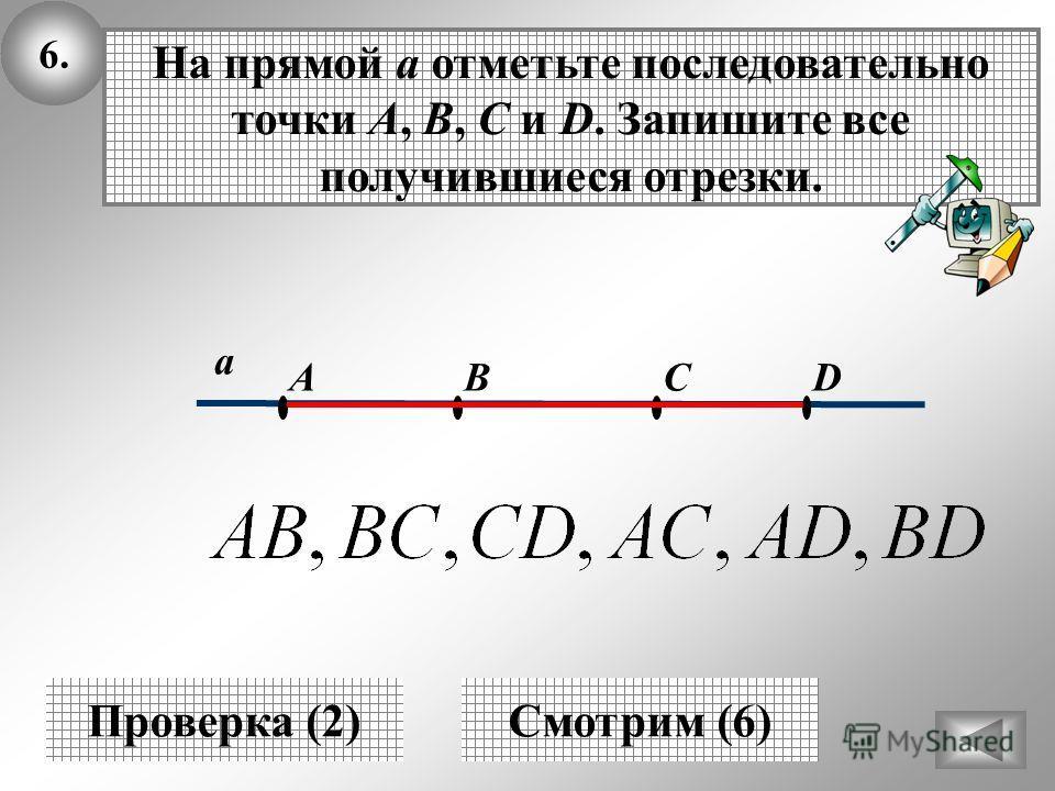 6.6. а Проверка (2) DBCA На прямой а отметьте последовательно точки A, B, C и D. Запишите все получившиеся отрезки. Смотрим (6)