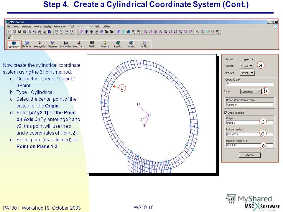 WS19-10 PAT301, Workshop 19, October 2003 Step 4. Create a Cylindrical Coordinate System (Cont.) Now create the cylindrical coordinate system using the 3Point method. a. Geometry : Create / Coord / 3Point. b. Type : Cylindrical c. Select the center p