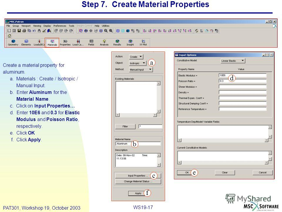 WS19-17 PAT301, Workshop 19, October 2003 Step 7. Create Material Properties Create a material property for aluminum. a. Materials : Create / Isotropic / Manual Input. b. Enter Aluminum for the Material Name. c. Click on Input Properties… d. Enter 10
