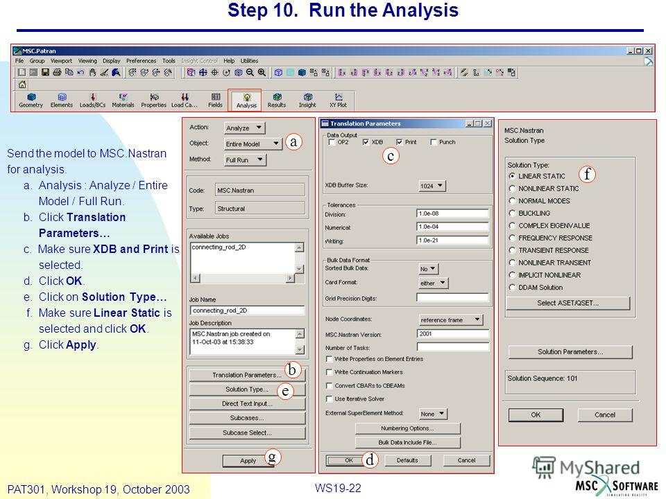 WS19-22 PAT301, Workshop 19, October 2003 Step 10. Run the Analysis Send the model to MSC.Nastran for analysis. a. Analysis : Analyze / Entire Model / Full Run. b. Click Translation Parameters… c. Make sure XDB and Print is selected. d. Click OK. e.