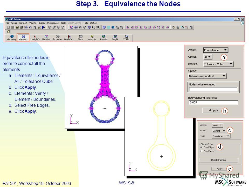 WS19-8 PAT301, Workshop 19, October 2003 Step 3. Equivalence the Nodes Equivalence the nodes in order to connect all the elements. a. Elements : Equivalence / All / Tolerance Cube. b. Click Apply. c. Elements : Verify / Element / Boundaries. d. Selec
