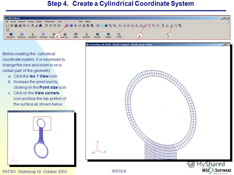 WS19-9 PAT301, Workshop 19, October 2003 Step 4. Create a Cylindrical Coordinate System Before creating the cylindrical coordinate system, it is necessary to change the view and zoom in on a certain part of the geometry. a. Click the Iso 1 View icon.