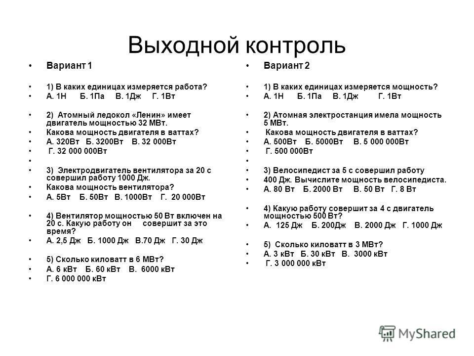 Выходной контроль Вариант 1 1) В каких единицах измеряется работа? А. 1Н Б. 1Па В. 1Дж Г. 1Вт 2) Атомный ледокол «Ленин» имеет двигатель мощностью 32 МВт. Какова мощность двигателя в ваттах? А. 320Вт Б. 3200Вт В. 32 000Вт Г. 32 000 000Вт 3) Электродв