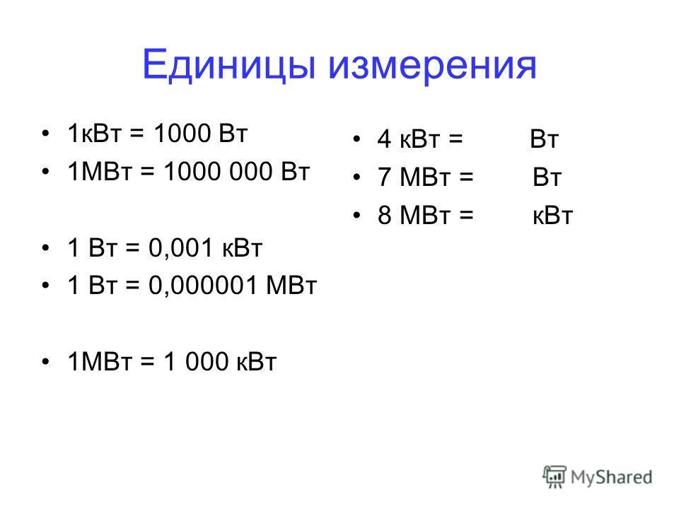 Единицы измерения 1 к Вт = 1000 Вт 1МВт = 1000 000 Вт 1 Вт = 0,001 к Вт 1 Вт = 0,000001 МВт 1МВт = 1 000 к Вт 4 к Вт = Вт 7 МВт = Вт 8 МВт = к Вт