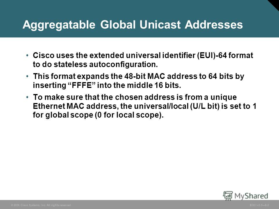 © 2006 Cisco Systems, Inc. All rights reserved. BSCI v3.08-2 Aggregatable Global Unicast Addresses Cisco uses the extended universal identifier (EUI)-64 format to do stateless autoconfiguration. This format expands the 48-bit MAC address to 64 bits b