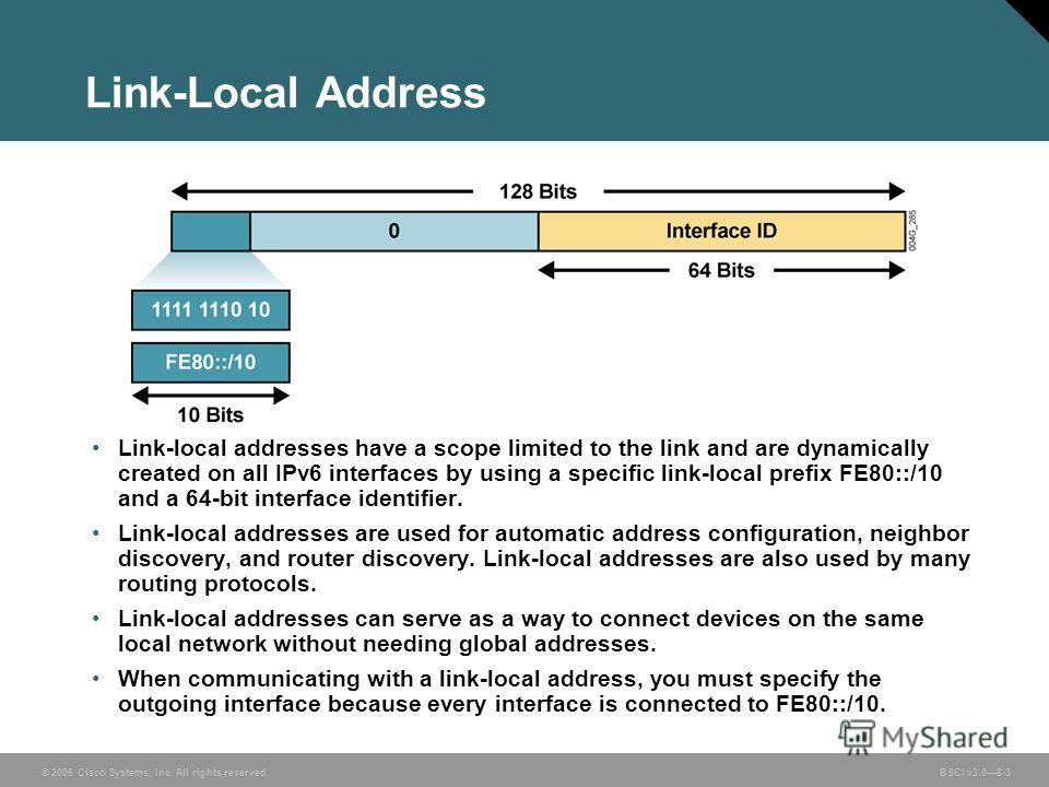 © 2006 Cisco Systems, Inc. All rights reserved. BSCI v3.08-3 Link-Local Address Link-local addresses have a scope limited to the link and are dynamically created on all IPv6 interfaces by using a specific link-local prefix FE80::/10 and a 64-bit inte