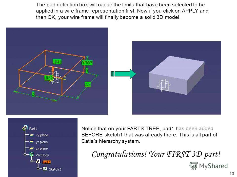 The pad definition box will cause the limits that have been selected to be applied in a wire frame representation first. Now if you click on APPLY and then OK, your wire frame will finally become a solid 3D model. Notice that on your PARTS TREE, pad1