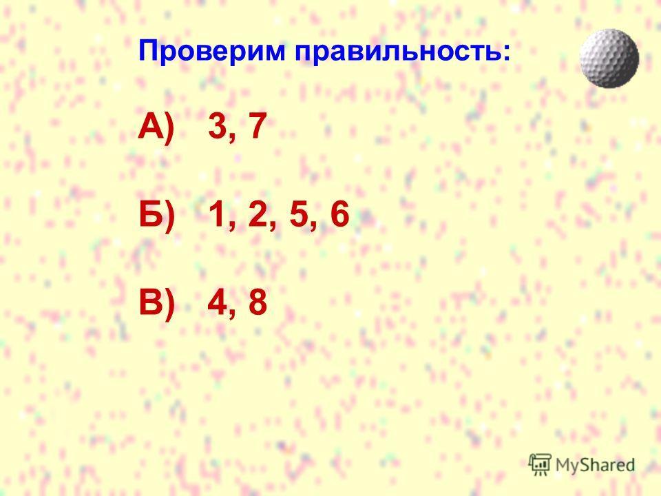 Проверим правильность: А) 3, 7 Б) 1, 2, 5, 6 В) 4, 8