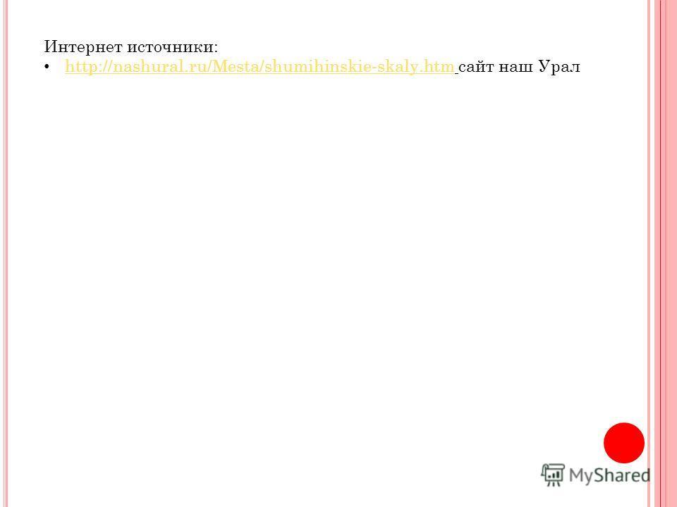 Интернет источники: http://nashural.ru/Mesta/shumihinskie-skaly.htm сайт наш Урал http://nashural.ru/Mesta/shumihinskie-skaly.htm