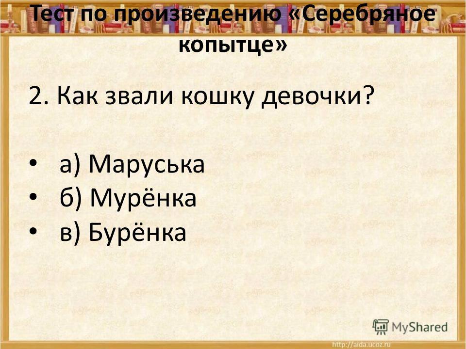 Тест по произведению «Серебряное копытце» 2. Как звали кошку девочки? а) Маруська б) Мурёнка в) Бурёнка