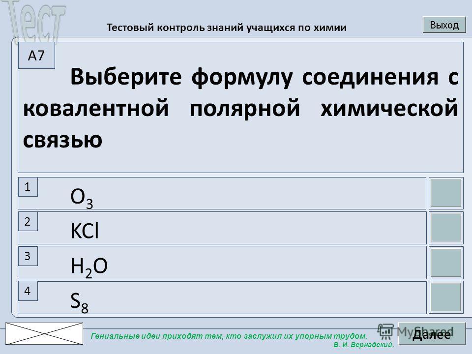 Тестовый контроль знаний учащихся по химии Гениальные идеи приходят тем, кто заслужил их упорным трудом. В. И. Вернадский. Выберите формулу соединения с ковалентной полярной химической связью 1 2 3 4 A7A7 O3O3 KCl H2OH2O S8S8