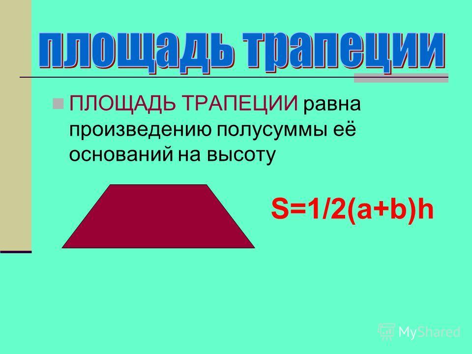 ПЛОЩАДЬ ТРАПЕЦИИ равна произведению полусуммы её оснований на высоту S=1/2(a+b)h