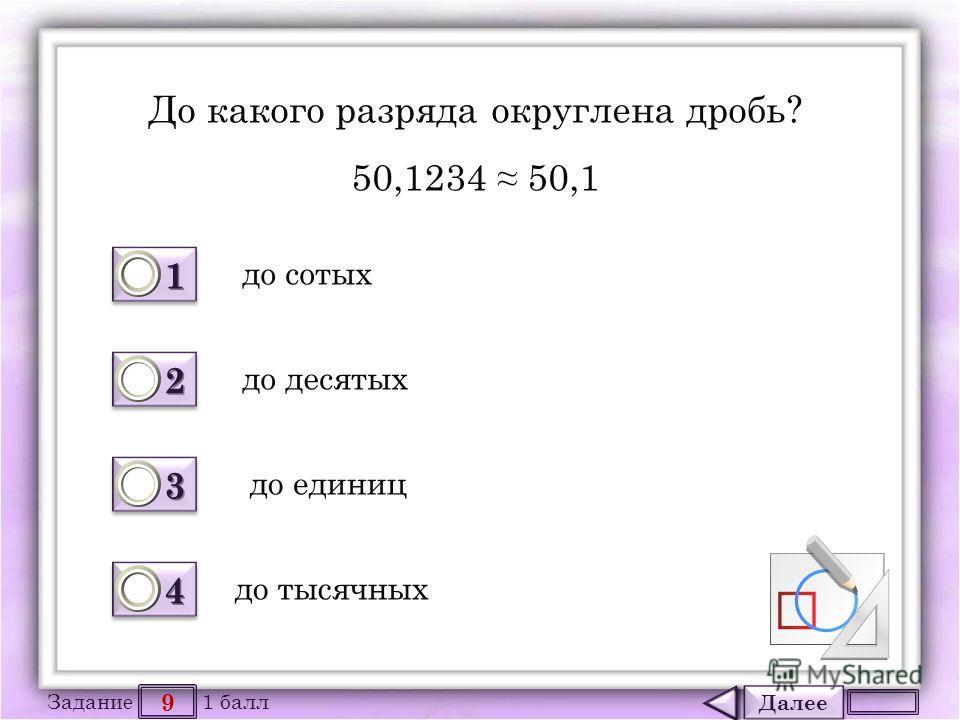 Далее 9 Задание 1 балл 1111 1111 2222 2222 3333 3333 4444 4444 До какого разряда округлена дробь? 50,1234 50,1 до тысячных до сотых до десятых до единиц