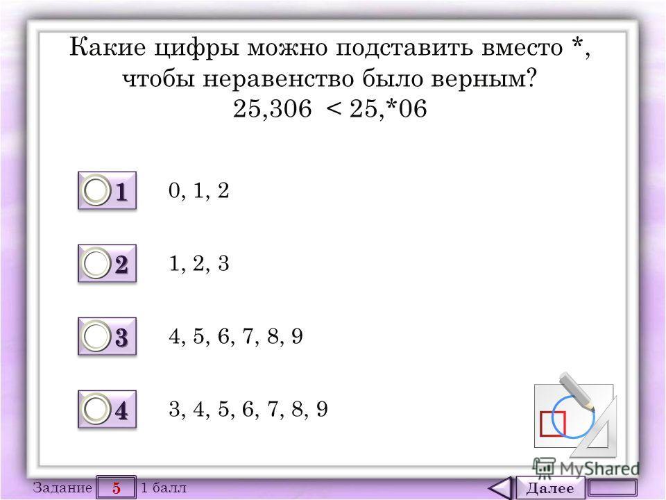 Далее 5 Задание 1 балл 1111 1111 2222 2222 3333 3333 4444 4444 Какие цифры можно подставить вместо *, чтобы неравенство было верным? 25,306 < 25,*06 0, 1, 2 4, 5, 6, 7, 8, 9 1, 2, 3 3, 4, 5, 6, 7, 8, 9