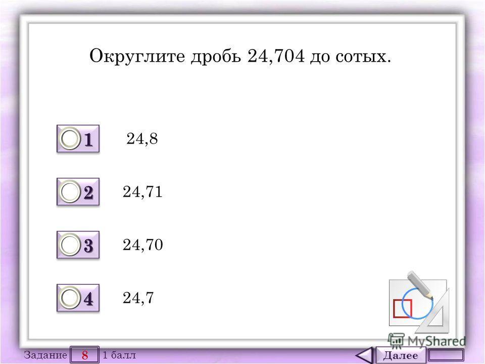 Далее 8 Задание 1 балл 1111 1111 2222 2222 3333 3333 4444 4444 Округлите дробь 24,704 до сотых. 24,8 24,70 24,71 24,7