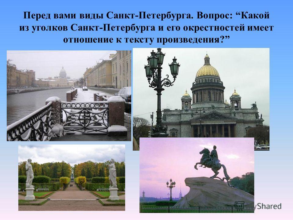 Перед вами виды Санкт-Петербурга. Вопрос: Какой из уголков Санкт-Петербурга и его окрестностей имеет отношение к тексту произведения?
