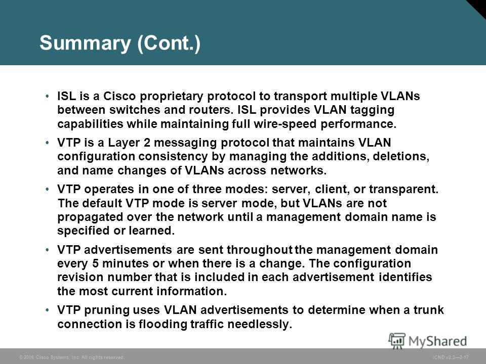 © 2006 Cisco Systems, Inc. All rights reserved. ICND v2.32-17 Summary (Cont.) ISL is a Cisco proprietary protocol to transport multiple VLANs between switches and routers. ISL provides VLAN tagging capabilities while maintaining full wire-speed perfo