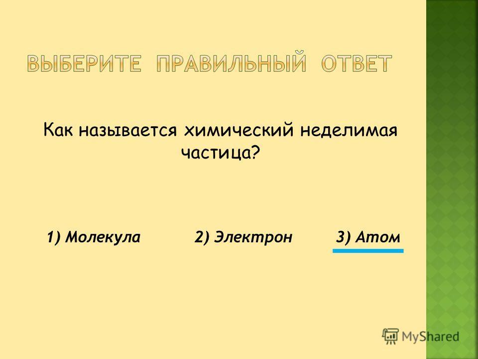 Как называется химический неделимая частица? 1) Молекула 2) Электрон 3) Атом