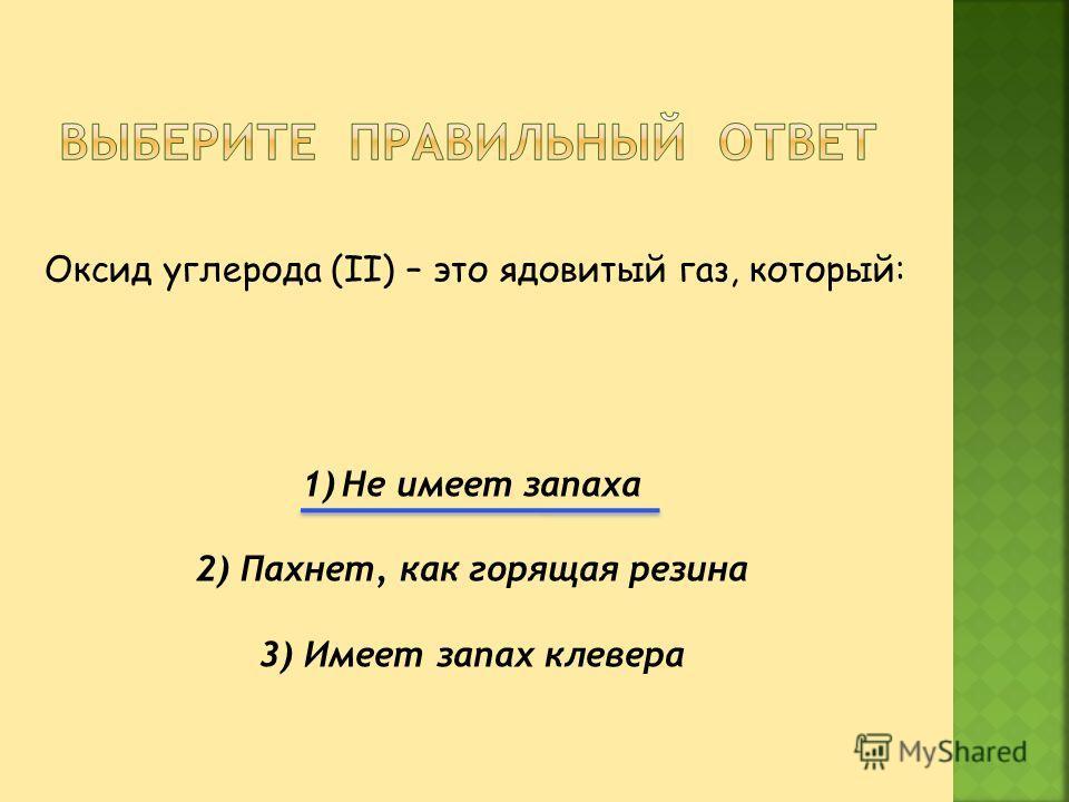 Оксид углерода (II) – это ядовитый газ, который: 1)Не имеет запаха 2) Пахнет, как горящая резина 3) Имеет запах клевера