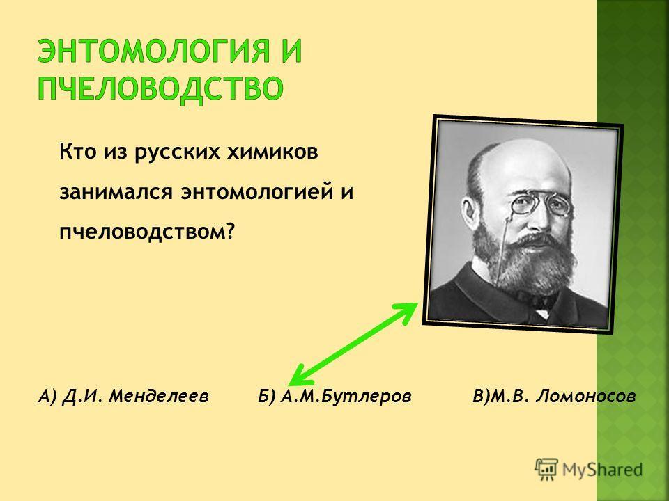 Кто из русских химиков занимался энтомологией и пчеловодством? А) Д.И. Менделеев Б) А.М.Бутлеров В)М.В. Ломоносов