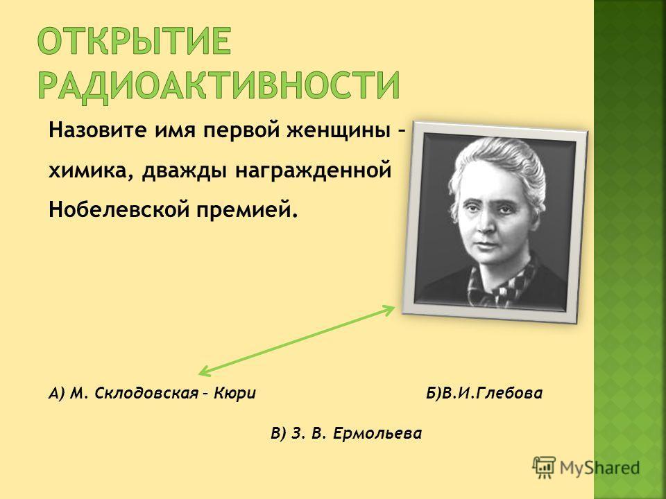 Назовите имя первой женщины – химика, дважды награжденной Нобелевской премией. А) М. Склодовская – Кюри Б)В.И.Глебова В) З. В. Ермольева
