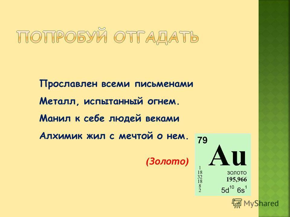 Прославлен всеми письменами Металл, испытанный огнем. Манил к себе людей веками Алхимик жил с мечтой о нем. (Золото)