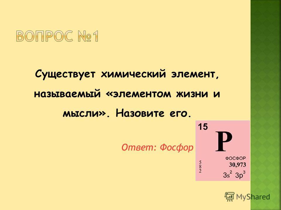 Существует химический элемент, называемый «элементом жизни и мысли». Назовите его. Ответ: Фосфор