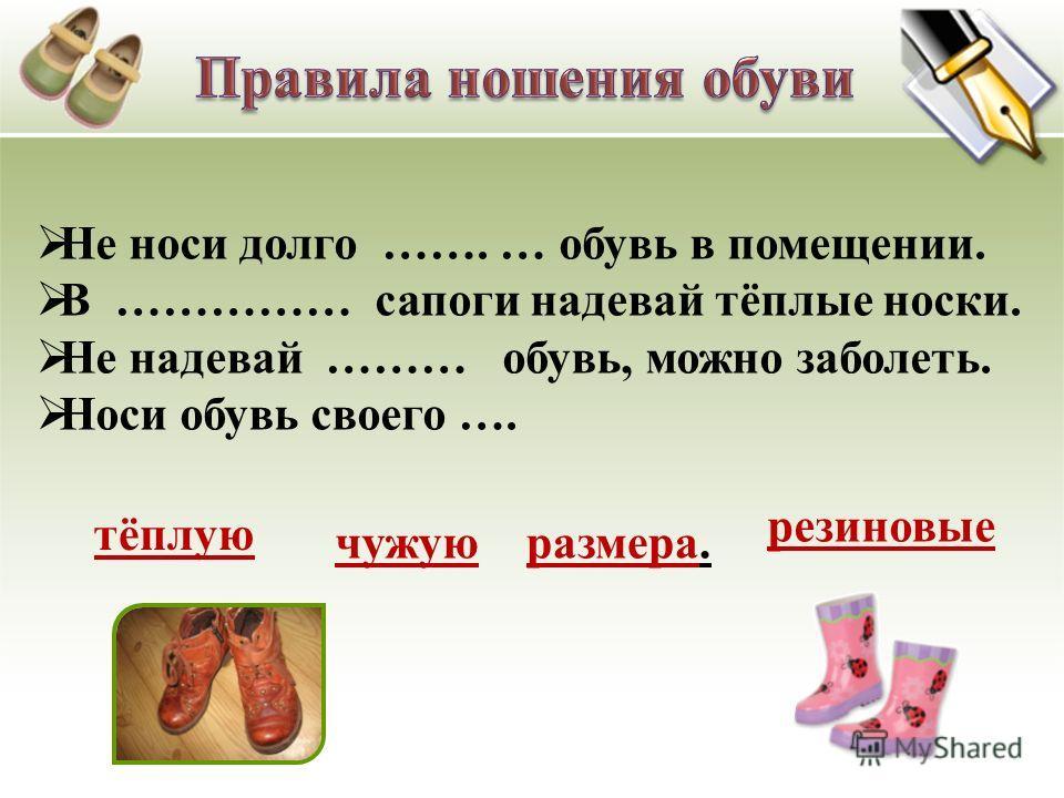 Не носи долго ……. … обувь в помещении. В …………… сапоги надевай тёплые носки. Не надевай ……… обувь, можно заболеть. Носи обувь своего …. тёплую резиновые чужуюразмера.