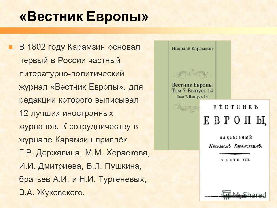 В 1802 году Карамзин основал первый в России частный литературно-политический журнал «Вестник Европы», для редакции которого выписывал 12 лучших иностранных журналов. К сотрудничеству в журнале Карамзин привлёк Г.Р. Державина, М.М. Хераскова, И.И. Дм