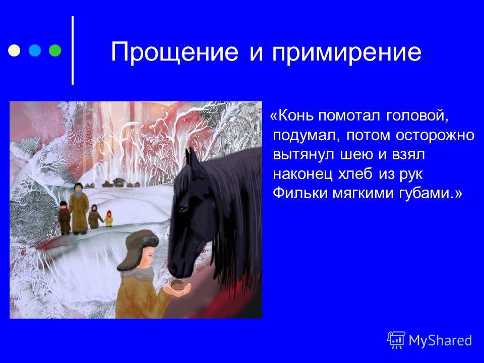 Прощение и примирение «Конь помотал головой, подумал, потом осторожно вытянул шею и взял наконец хлеб из рук Фильки мягкими губами.»