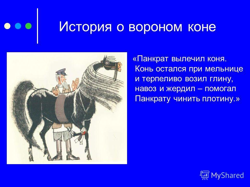 История о вороном коне «Панкрат вылечил коня. Конь остался при мельнице и терпеливо возил глину, навоз и жердил – помогал Панкрату чинить плотину.»
