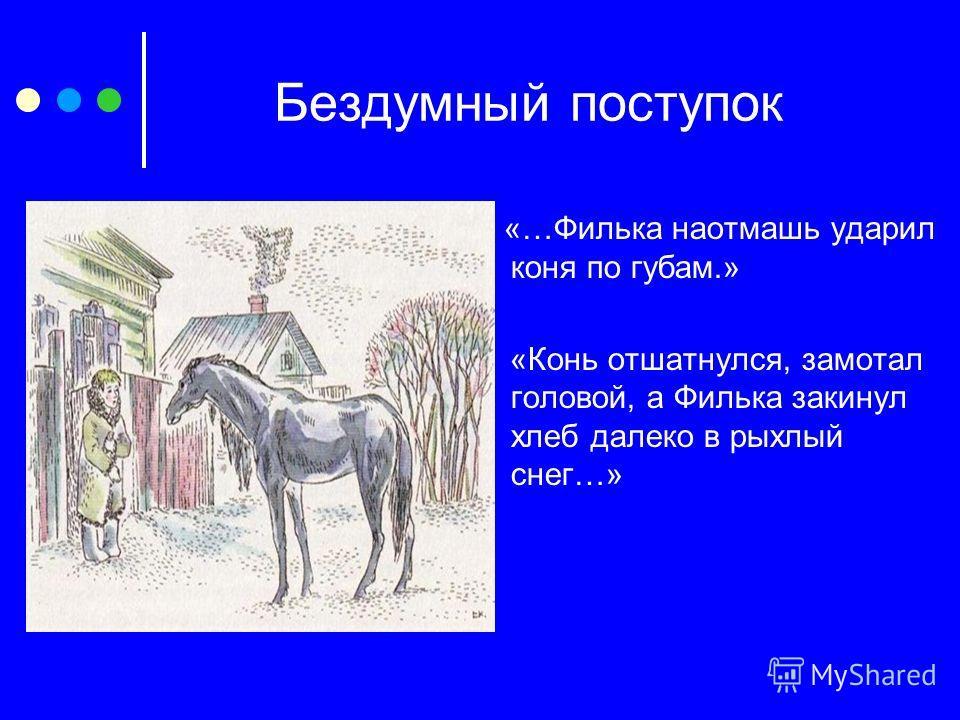 Бездумный поступок «…Филька наотмашь ударил коня по губам.» «Конь отшатнулся, замотал головой, а Филька закинул хлеб далеко в рыхлый снег…»