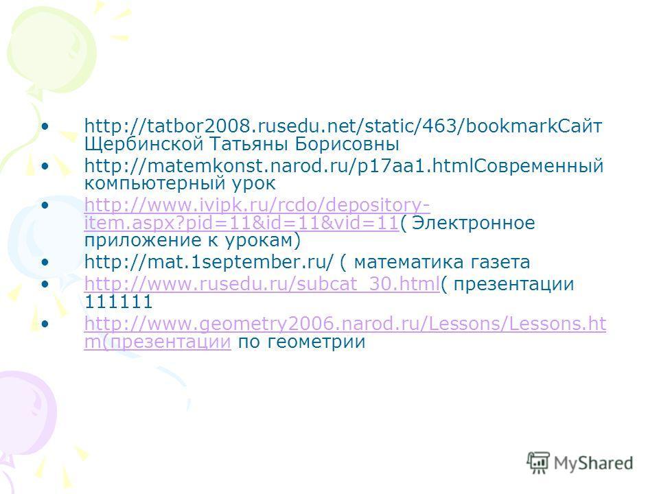 http://tatbor2008.rusedu.net/static/463/bookmark Сайт Щербинской Татьяны Борисовны http://matemkonst.narod.ru/p17aa1. html Современный компьютерный урок http://www.ivipk.ru/rcdo/depository- item.aspx?pid=11&id=11&vid=11( Электронное приложение к урок